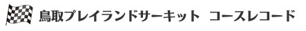 鳥取プレイランドサーキット コースレコード